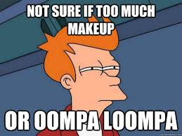 not sure if too much makeup or oompa loompa - Futurama Fry - quickmeme Blonde as an oompa loompa